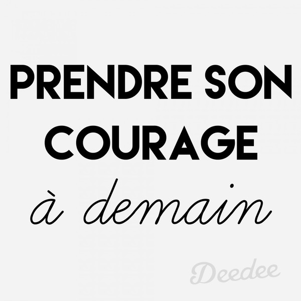 Prendre son courage a demain